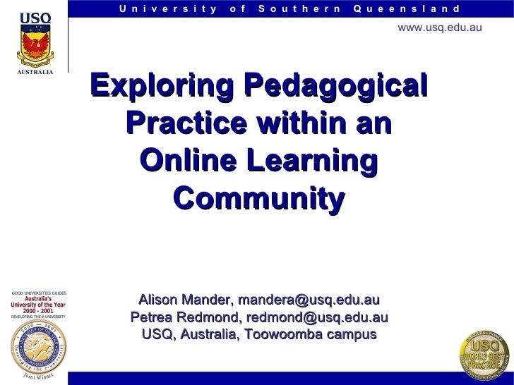Exploring Pedagogical Practice within an Online Learning Community Alison Mander, mandera@usq.edu.au Petrea Redmond, redmo...