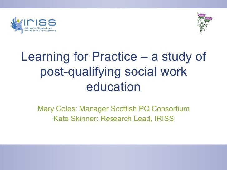 Learning for Practice – a study of post-qualifying social work education Mary Coles: Manager Scottish PQ Consortium Kate S...