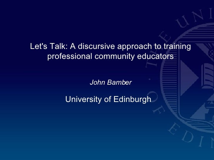 Let's Talk: A discursive approach to training professional community educators John Bamber University of Edinburgh
