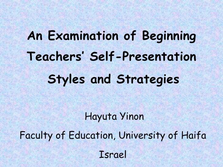 An Examination of Beginning Teachers' Self-Presentation Styles and Strategies   Hayuta Yinon Faculty of Education, Univers...