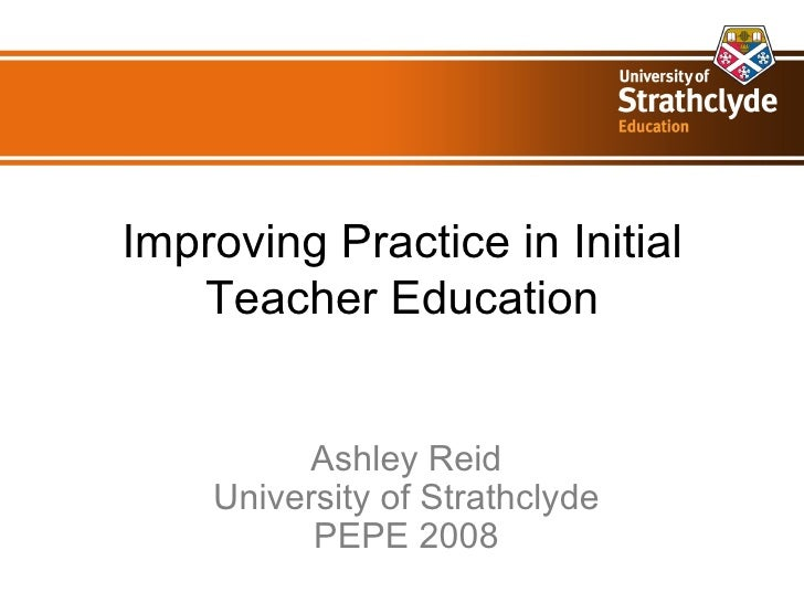 Improving Practice in Initial Teacher Education Ashley Reid University of Strathclyde PEPE 2008