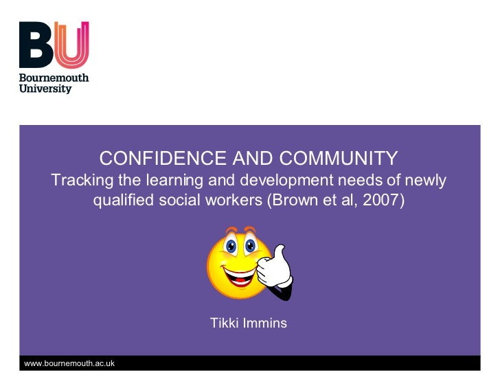 CONFIDENCE AND COMMUNITY Tracking the learning and development needs of newly qualified social workers (Brown et al, 2007)...