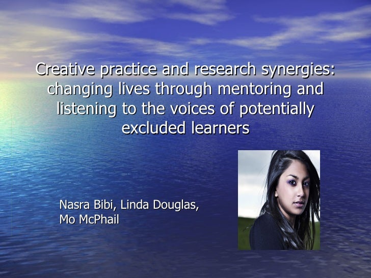Creative practice and research synergies: changing lives through mentoring and listening to the voices of potentially excl...