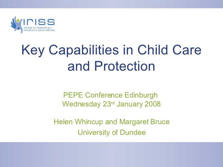 Key Capabilities in Child Care and Protection PEPE Conference Edinburgh  Wednesday 23 rd  January 2008 Helen Whincup and M...