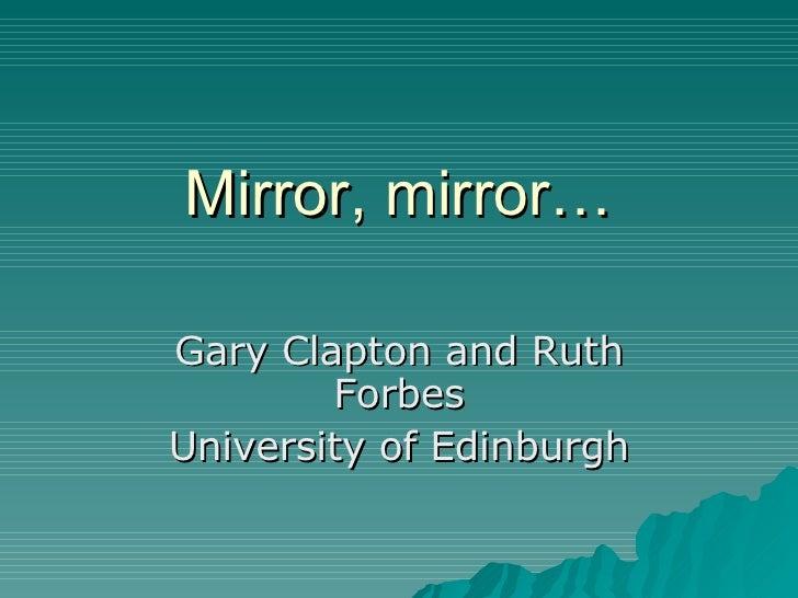 Mirror, mirror… Gary Clapton and Ruth Forbes University of Edinburgh