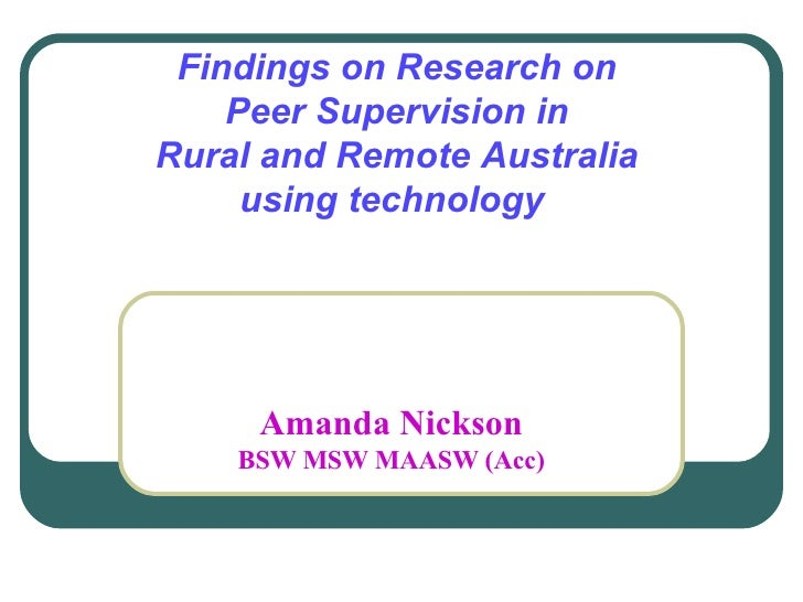 Findings on Research on  Peer Supervision in  Rural and Remote Australia  using technology  Amanda Nickson BSW MSW MAASW (...