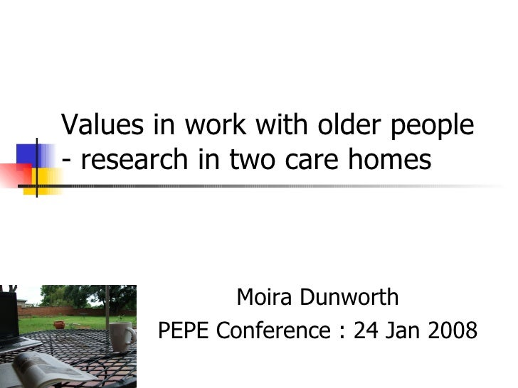 Values in work with older people - research in two care homes   Moira Dunworth PEPE Conference : 24 Jan 2008