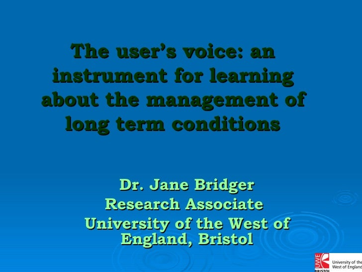 The user's voice: an instrument for learning about the management of long term conditions Dr. Jane Bridger Research Associ...