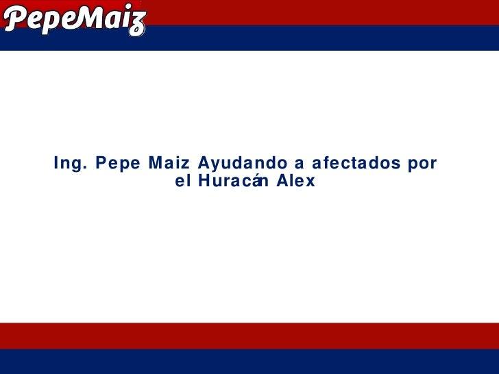 Ing. Pepe Maiz Ayudando a afectados por el Huracán Alex
