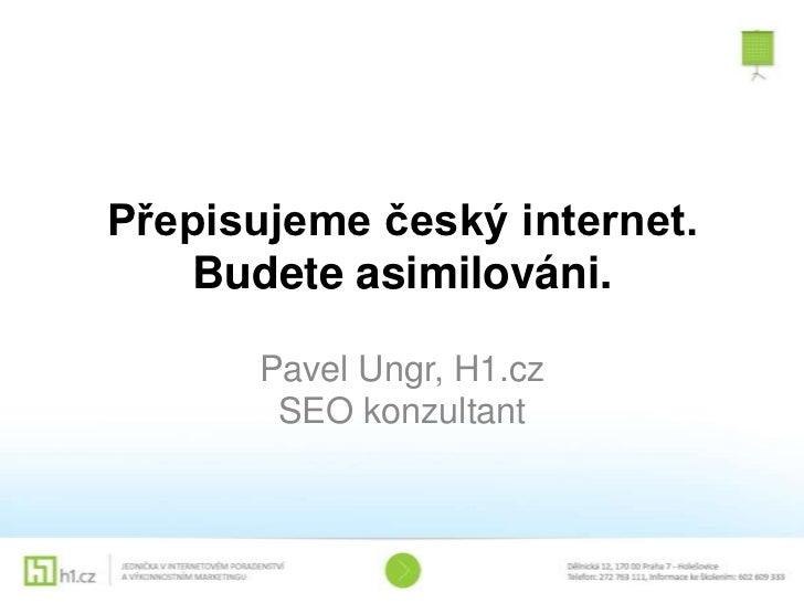Přepisujeme český internet.    Budete asimilováni.      Pavel Ungr, H1.cz       SEO konzultant
