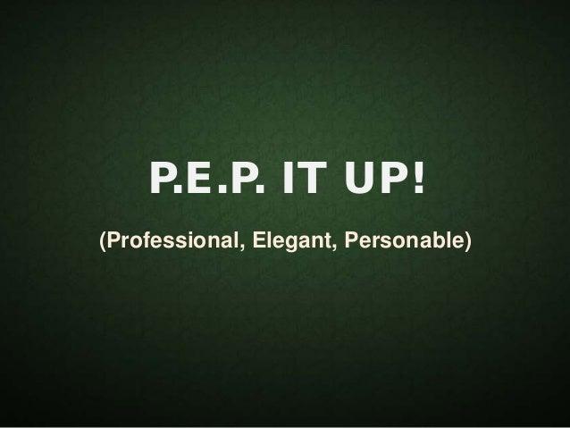 P.E.P. IT UP! (Professional, Elegant, Personable)