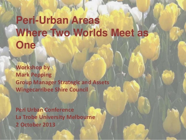 Peri-Urban Areas Where Two Worlds Meet as One Workshop by Mark Pepping Group Manager Strategic and Assets Wingecarribee Sh...