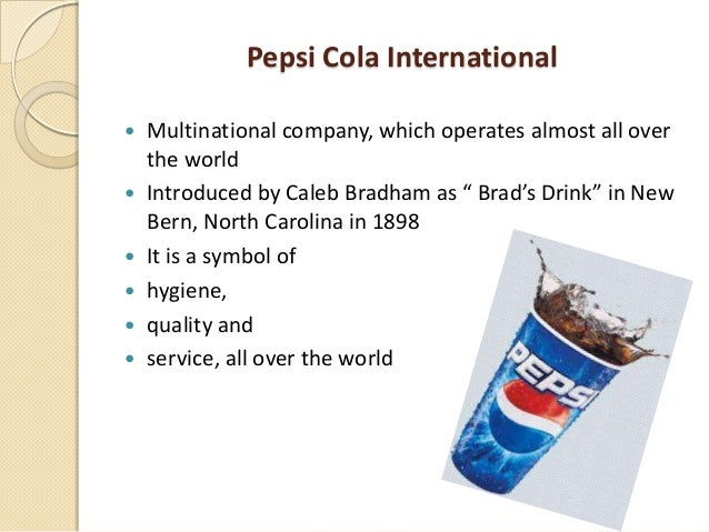 Pepsi Cola International  Multinational company, which operates almost all over the world  Introduced by Caleb Bradham a...