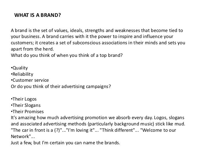 WHAT IS A BRAND?A brand is the set of values, ideals, strengths and weaknesses that become tied toyour business. A brand c...