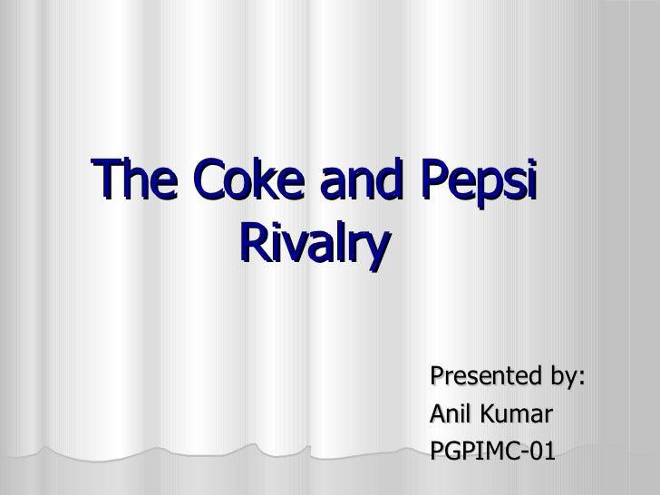 The Coke and Pepsi Rivalry <ul><li>Presented by: </li></ul><ul><li>Anil Kumar </li></ul><ul><li>PGPIMC-01  </li></ul>