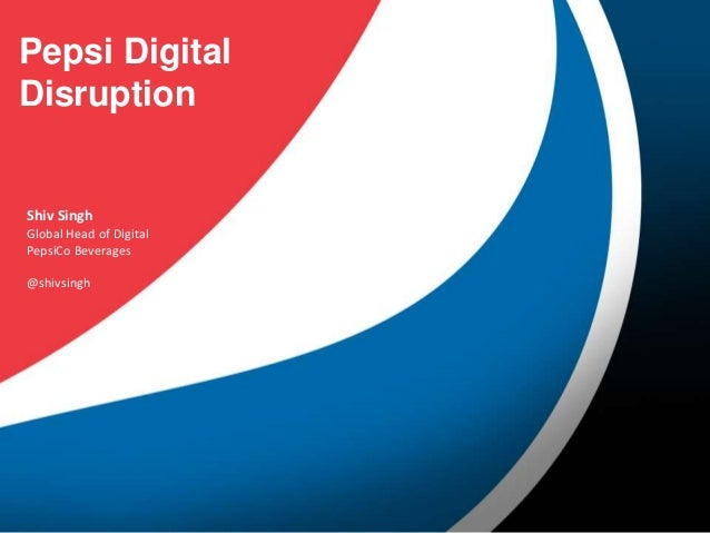 Pepsi Digital Disruption  Shiv Singh Global Head of Digital PepsiCo Beverages  @shivsingh