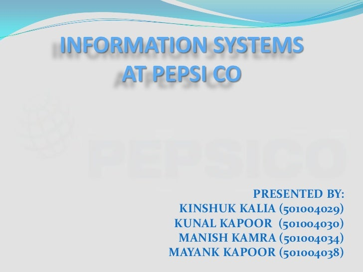 INFORMATION SYSTEMSAT PEPSI CO<br />PRESENTED BY:<br />KINSHUK KALIA (501004029)<br />KUNAL KAPOOR  (501004030)<br />MANIS...
