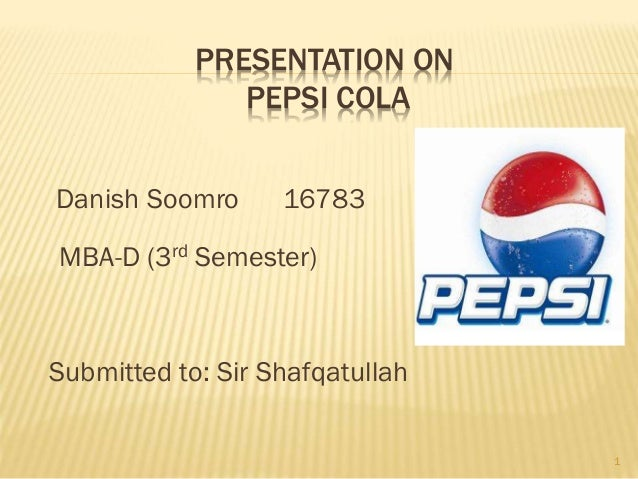 PRESENTATION ON PEPSI COLA Danish Soomro 16783 MBA-D (3rd Semester) Submitted to: Sir Shafqatullah 1