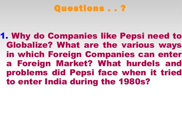 pepsis entry into india a Successful entry into china and india many of the international companies entering india in the late 1980s and 1990s chose licensing as their entry route to.