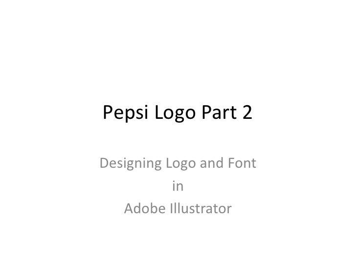 Pepsi Logo Part 2<br />Designing Logo and Font <br />in <br />Adobe Illustrator<br />