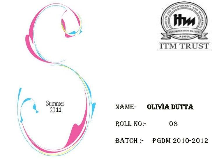 Name-       OLIVIA DUTTARoll No:-        08Batch :-     PGDM 2010-2012