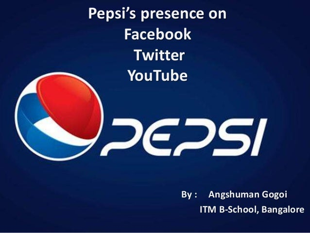 Pepsi's presence on Facebook Twitter YouTube By : Angshuman Gogoi ITM B-School, Bangalore