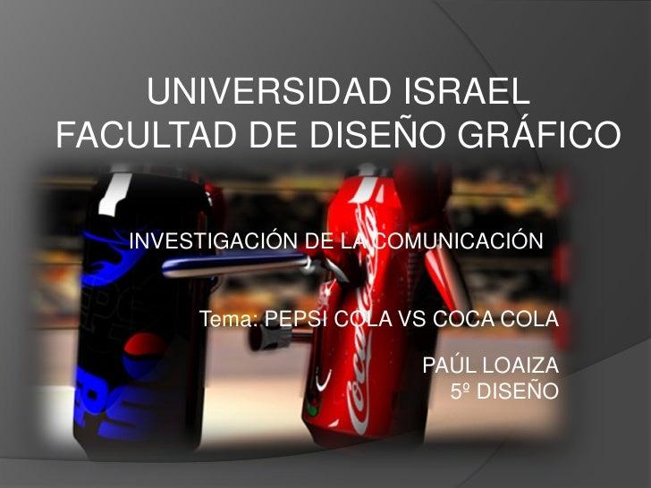 UNIVERSIDAD ISRAEL FACULTAD DE DISEÑO GRÁFICO     INVESTIGACIÓN DE LA COMUNICACIÓN           Tema: PEPSI COLA VS COCA COLA...