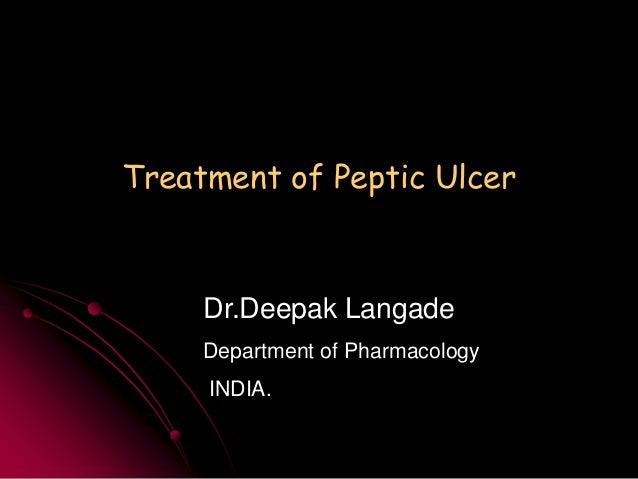 Treatment of Peptic Ulcer  Dr.Deepak Langade Department of Pharmacology  INDIA.
