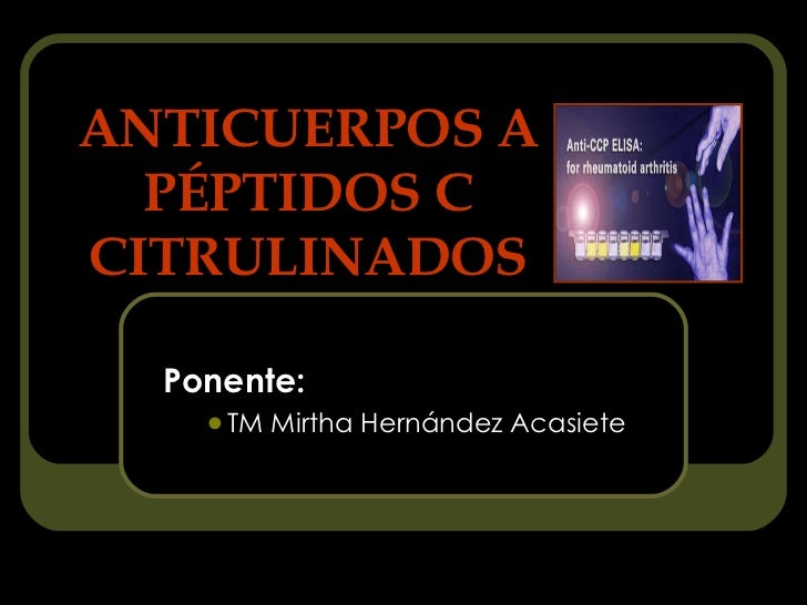 ANTICUERPOS A PÉPTIDOS C CITRULINADOS <ul><li>Ponente: </li></ul><ul><ul><li>TM Mirtha Hernández Acasiete </li></ul></ul>