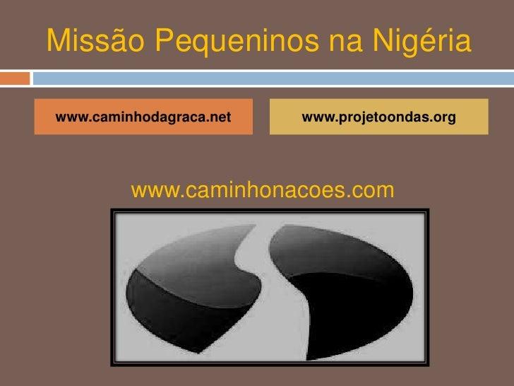 Missão Pequeninos na Nigéria<br />www.caminhodagraca.net<br />www.projetoondas.org<br />www.caminhonacoes.com<br />