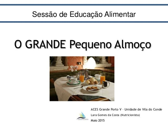 ACES Grande Porto V – Unidade de Vila do Conde Lara Gomes da Costa (Nutricionista) Maio 2015 O GRANDE Pequeno Almoço Sessã...