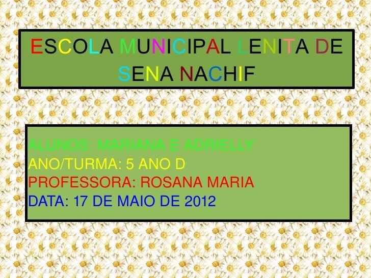 ESCOLA MUNICIPAL LENITA DE           SENA NACHIF    ALUNOS:MARIANAEADRIELLY    ANO/TURMA:5ANOD    PROFESSORA:ROSANA...