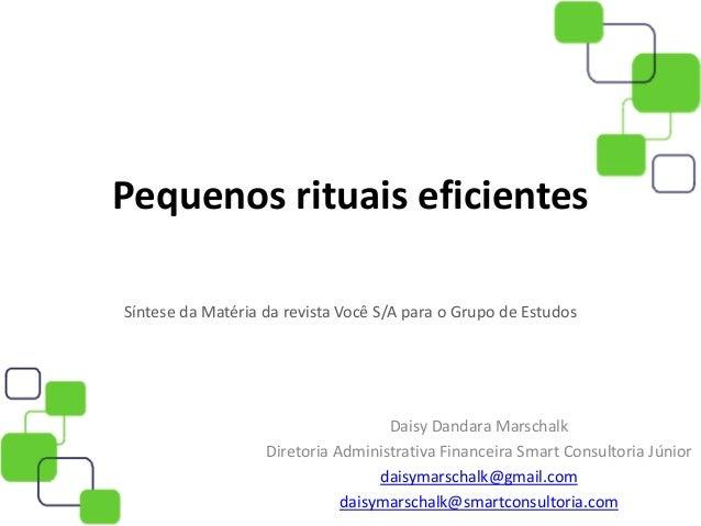 Pequenos rituais eficientes Síntese da Matéria da revista Você S/A para o Grupo de Estudos Daisy Dandara Marschalk Diretor...