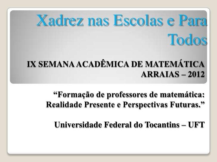 Xadrez nas Escolas e Para                    TodosIX SEMANA ACADÊMICA DE MATEMÁTICA                      ARRAIAS – 2012   ...
