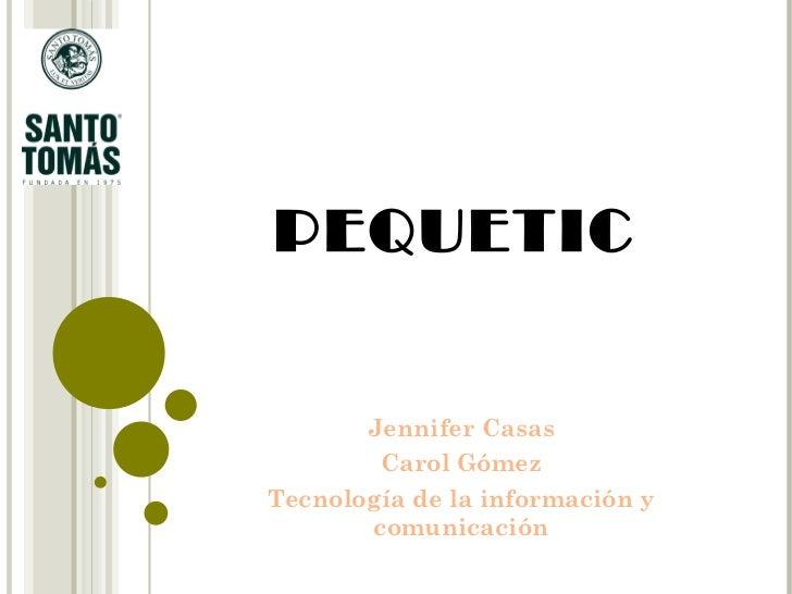 PEQUETIC Jennifer Casas Carol Gómez Tecnología de la información y comunicación