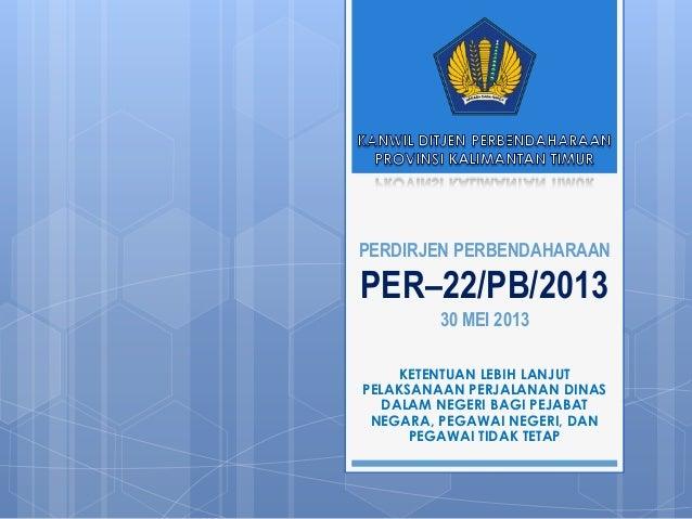 PERDIRJEN PERBENDAHARAANPER–22/PB/201330 MEI 2013KETENTUAN LEBIH LANJUTPELAKSANAAN PERJALANAN DINASDALAM NEGERI BAGI PEJAB...