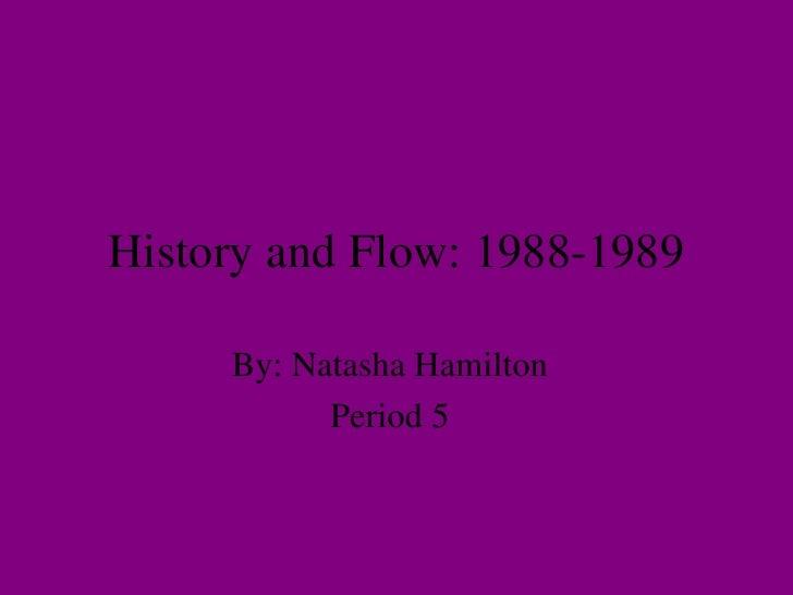 History and Flow: 1988-1989 By: Natasha Hamilton Period 5