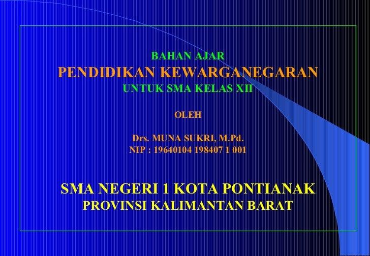 BAHAN AJAR PENDIDIKAN KEWARGANEGARAN UNTUK SMA KELAS XII OLEH Drs.  MUNA SUKRI , M.Pd. NIP : 19640104 198407 1 001 SMA NEG...