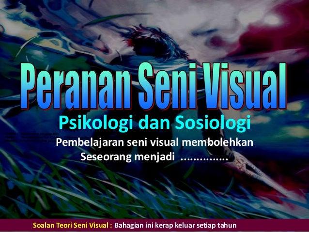 Psikologi dan Sosiologi Pembelajaran seni visual membolehkan Seseorang menjadi ............... Soalan Teori Seni Visual : ...