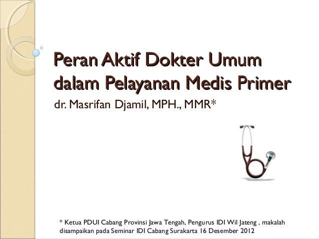 Peran Aktif Dokter Umumdalam Pelayanan Medis Primerdr. Masrifan Djamil, MPH., MMR* * Ketua PDUI Cabang Provinsi Jawa Tenga...