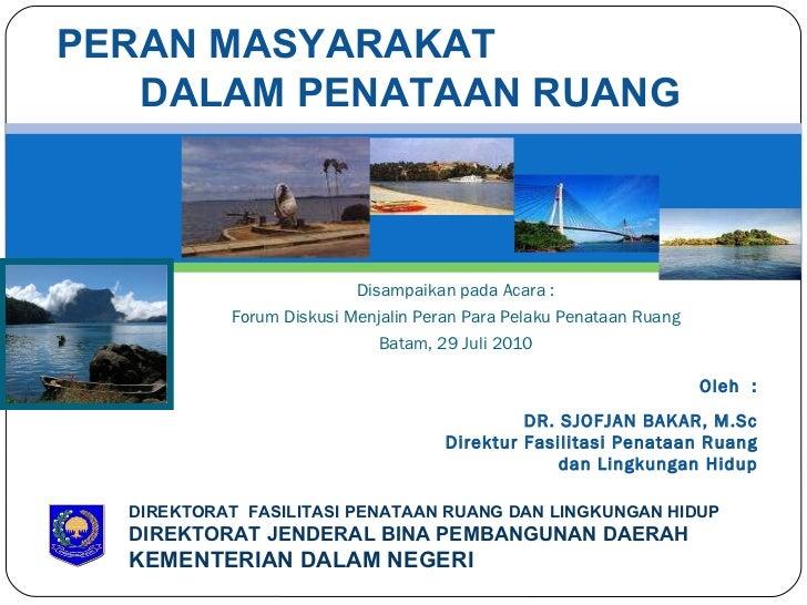 Disampaikan pada Acara : Forum Diskusi Menjalin Peran Para Pelaku Penataan Ruang Batam, 29 Juli 2010 DIREKTORAT  FASILITAS...