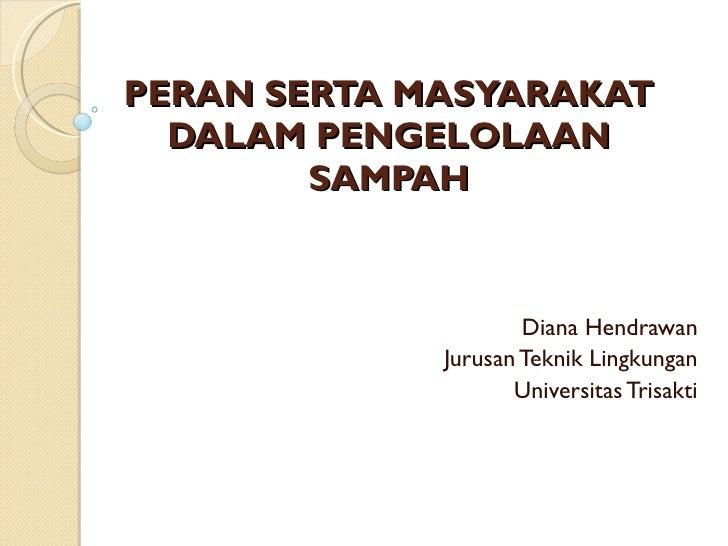 PERAN SERTA MASYARAKAT DALAM PENGELOLAAN SAMPAH Diana Hendrawan Jurusan Teknik Lingkungan Universitas Trisakti