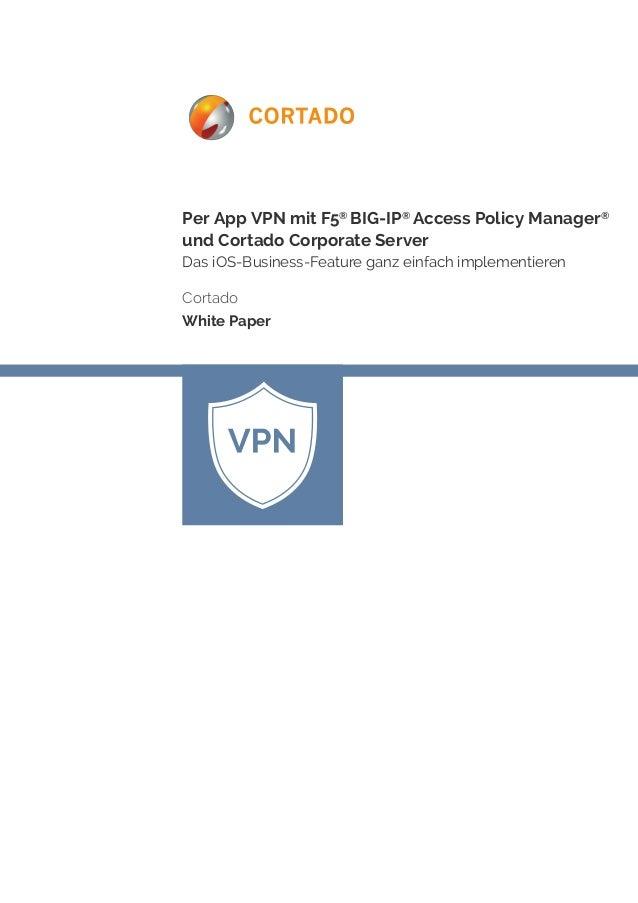 Per App VPN mit F5® BIG-IP® Access Policy Manager® und Cortado Corporate Server  Das iOS-Business-Feature ganz einfach imp...