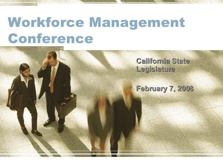 Workforce Management Conference California State Legislature February 7, 2008