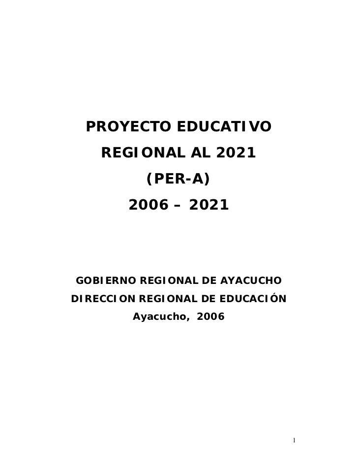 PROYECTO EDUCATIVO    REGIONAL AL 2021          (PER-A)        2006 – 2021GOBIERNO REGIONAL DE AYACUCHODIRECCION REGIONAL ...