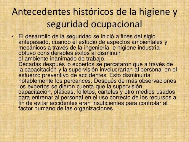 Antecedentes históricos de la higiene y  seguridad ocupacional  • El desarrollo de la seguridad se inició a fines del sigl...