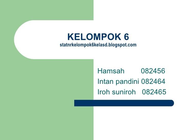 KELOMPOK 6 statnrkelompok6kelasd.blogspot.com Hamsah    082456 Intan pandini 082464 Iroh suniroh  082465