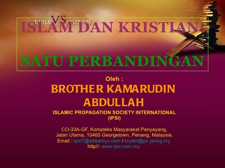 ISLAM DAN KRISTIAN:   SATU PERBANDINGAN Oleh : BROTHER KAMARUDIN  ABDULLAH ISLAMIC PROPAGATION SOCIETY INTERNATIONAL (IPSI...