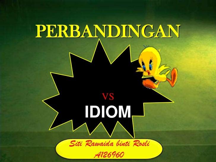 PERBANDINGAN           VS      IDIOM  Siti Rawaida binti Rosli         A126960
