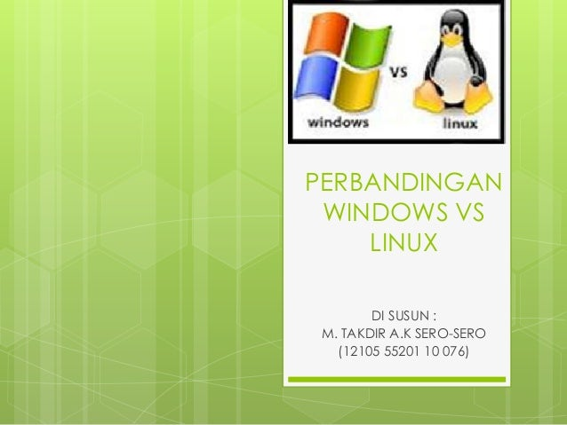 PERBANDINGAN WINDOWS VS LINUX DI SUSUN : M. TAKDIR A.K SERO-SERO (12105 55201 10 076)